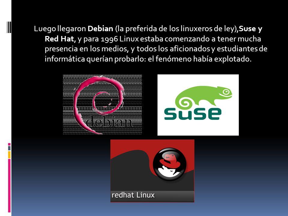Luego llegaron Debian (la preferida de los linuxeros de ley),Suse y Red Hat, y para 1996 Linux estaba comenzando a tener mucha presencia en los medios, y todos los aficionados y estudiantes de informática querían probarlo: el fenómeno había explotado.