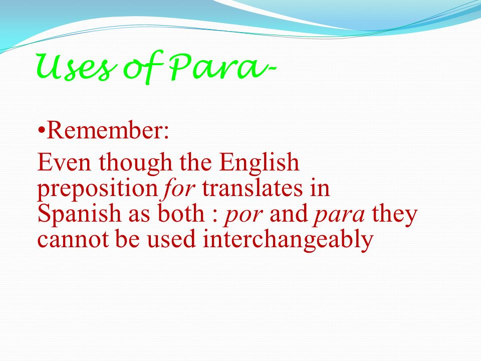 Uses of Para- Remember: Even though the English preposition for translates in Spanish as both : por and para they cannot be used interchangeably