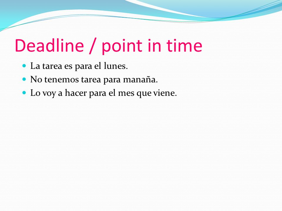 Deadline / point in time La tarea es para el lunes.