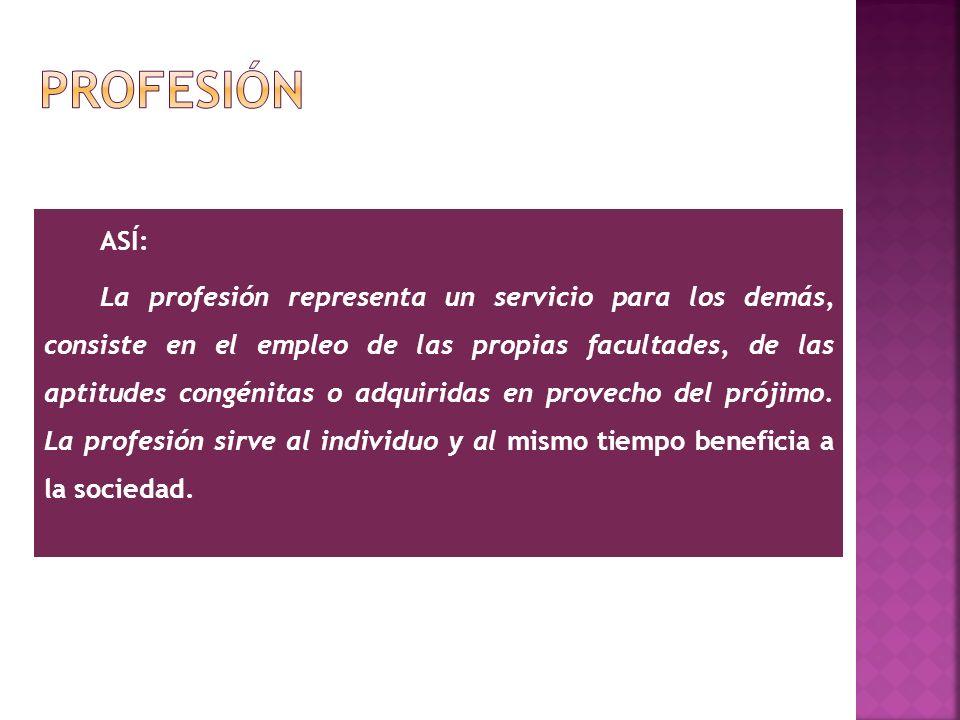 ASÍ: La profesión representa un servicio para los demás, consiste en el empleo de las propias facultades, de las aptitudes congénitas o adquiridas en