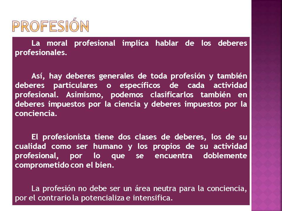 La moral profesional implica hablar de los deberes profesionales. Así, hay deberes generales de toda profesión y también deberes particulares o especí
