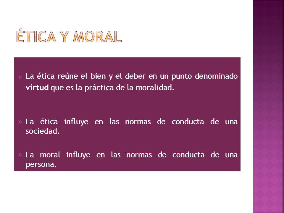 La ética reúne el bien y el deber en un punto denominado virtud que es la práctica de la moralidad. La ética influye en las normas de conducta de una