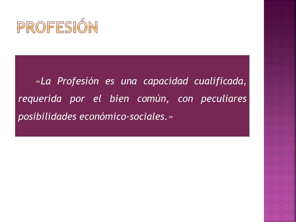 «La Profesión es una capacidad cualificada, requerida por el bien común, con peculiares posibilidades económico-sociales.»