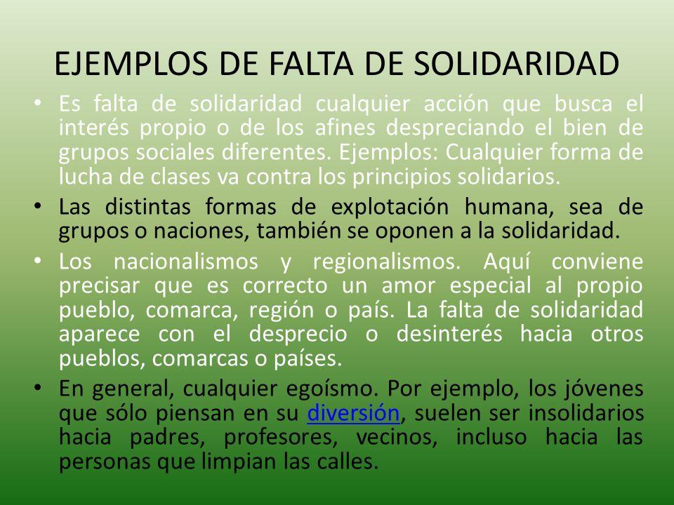 EJEMPLOS DE FALTA DE SOLIDARIDAD Es falta de solidaridad cualquier acción que busca el interés propio o de los afines despreciando el bien de grupos s