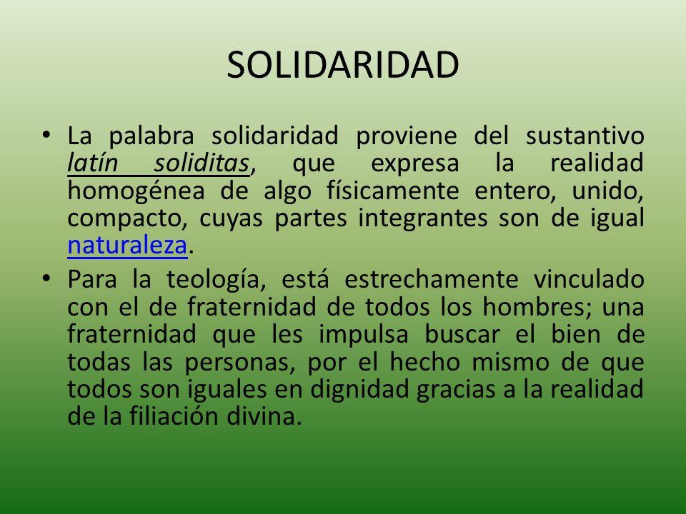 SOLIDARIDAD La palabra solidaridad proviene del sustantivo latín soliditas, que expresa la realidad homogénea de algo físicamente entero, unido, compa