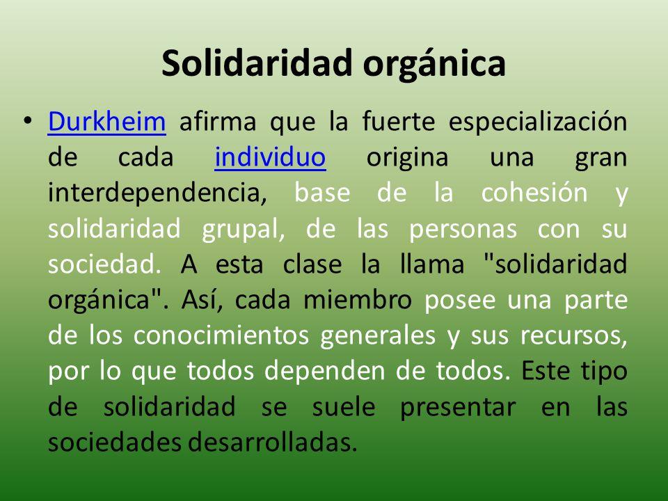 Solidaridad orgánica Durkheim afirma que la fuerte especialización de cada individuo origina una gran interdependencia, base de la cohesión y solidari