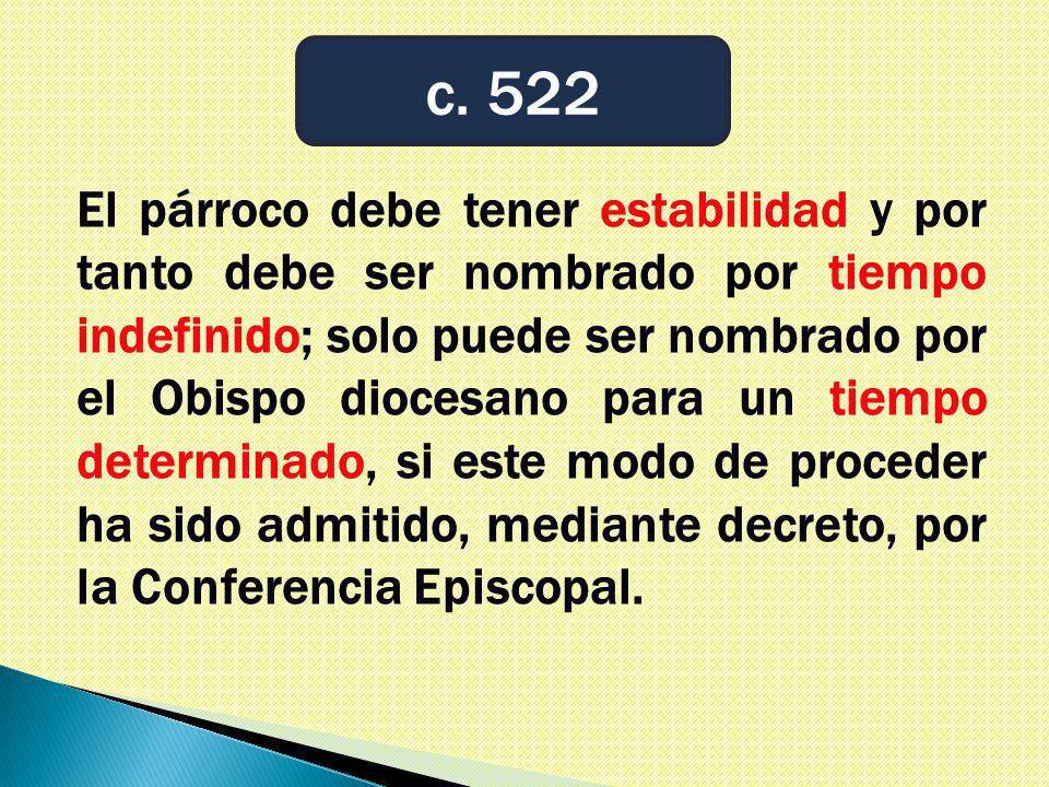 El párroco debe tener estabilidad y por tanto debe ser nombrado por tiempo indefinido; solo puede ser nombrado por el Obispo diocesano para un tiempo determinado, si este modo de proceder ha sido admitido, mediante decreto, por la Conferencia Episcopal.