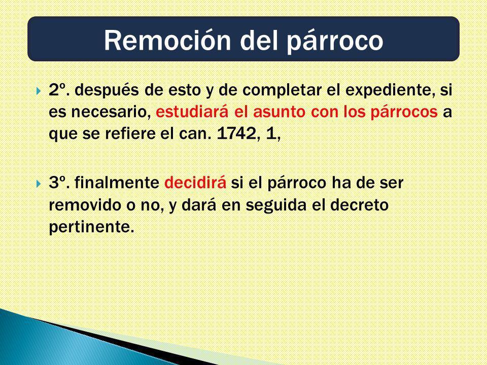 2º. después de esto y de completar el expediente, si es necesario, estudiará el asunto con los párrocos a que se refiere el can. 1742, 1, 3º. finalmen