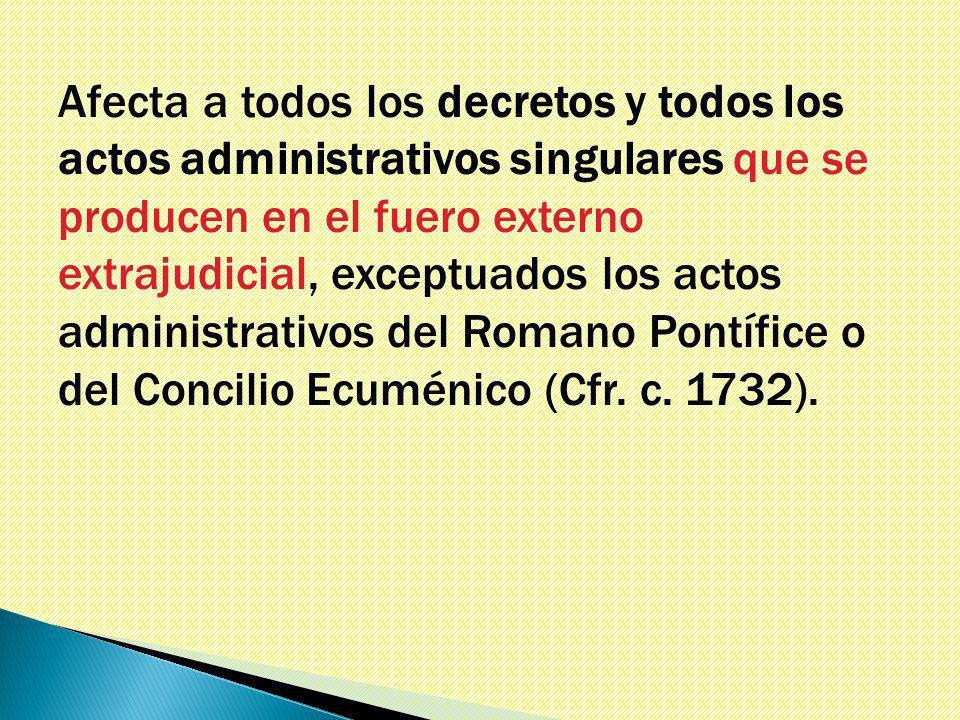 Afecta a todos los decretos y todos los actos administrativos singulares que se producen en el fuero externo extrajudicial, exceptuados los actos administrativos del Romano Pontífice o del Concilio Ecuménico (Cfr.