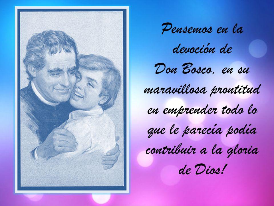 Pensemos en la devoción de Don Bosco, en su maravillosa prontitud en emprender todo lo que le parecía podía contribuir a la gloria de Dios!
