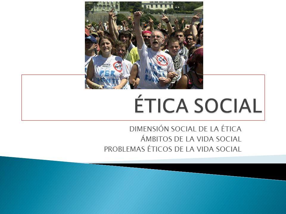 DIMENSIÓN SOCIAL DE LA ÉTICA ÁMBITOS DE LA VIDA SOCIAL PROBLEMAS ÉTICOS DE LA VIDA SOCIAL