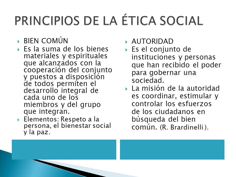 PRINCIPIOS DE LA ÉTICA SOCIAL BIEN COMÚN Es la suma de los bienes materiales y espirituales que alcanzados con la cooperación del conjunto y puestos a