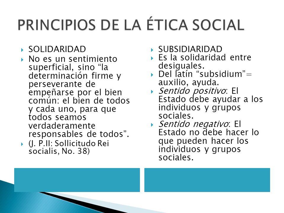 PRINCIPIOS DE LA ÉTICA SOCIAL SOLIDARIDAD No es un sentimiento superficial, sino la determinación firme y perseverante de empeñarse por el bien común: