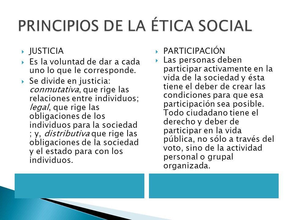 PRINCIPIOS DE LA ÉTICA SOCIAL JUSTICIA Es la voluntad de dar a cada uno lo que le corresponde. Se divide en justicia: conmutativa, que rige las relaci