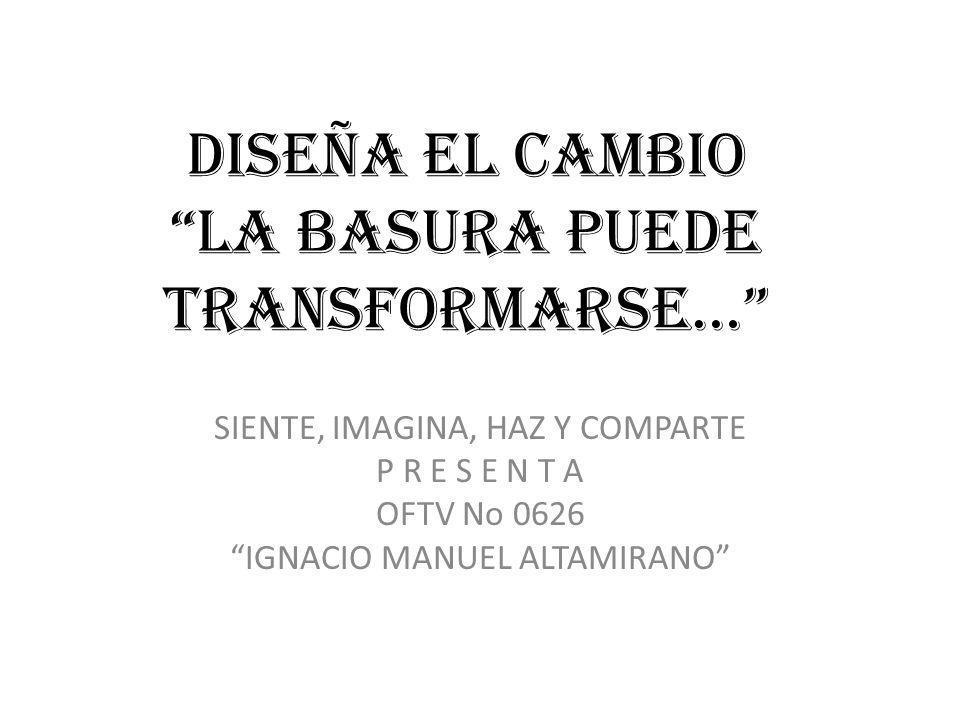 DISEÑA EL CAMBIO LA BASURA PUEDE TRANSFORMARSE… SIENTE, IMAGINA, HAZ Y COMPARTE P R E S E N T A OFTV No 0626 IGNACIO MANUEL ALTAMIRANO