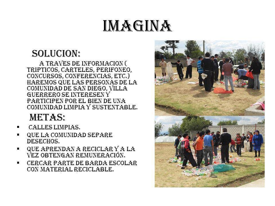 imagina SOLUCION: A TRAVES DE INFORMACION ( TRIPTICOS, CARTELES, PERIFONEO, CONCURSOS, CONFERENCIAS, ETC.) HAREMOS QUE LAS PERSONAS DE LA COMUNIDAD DE SAN DIEGO, VILLA GUERRERO SE INTERESEN Y PARTICIPEN POR EL BIEN DE UNA COMUNIDAD LIMPIA Y SUSTENTABLE.