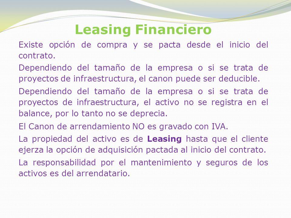 Leasing Financiero Existe opción de compra y se pacta desde el inicio del contrato. Dependiendo del tamaño de la empresa o si se trata de proyectos de