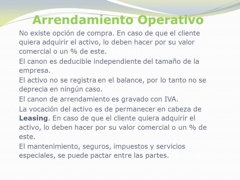 Arrendamiento Operativo No existe opción de compra. En caso de que el cliente quiera adquirir el activo, lo deben hacer por su valor comercial o un %