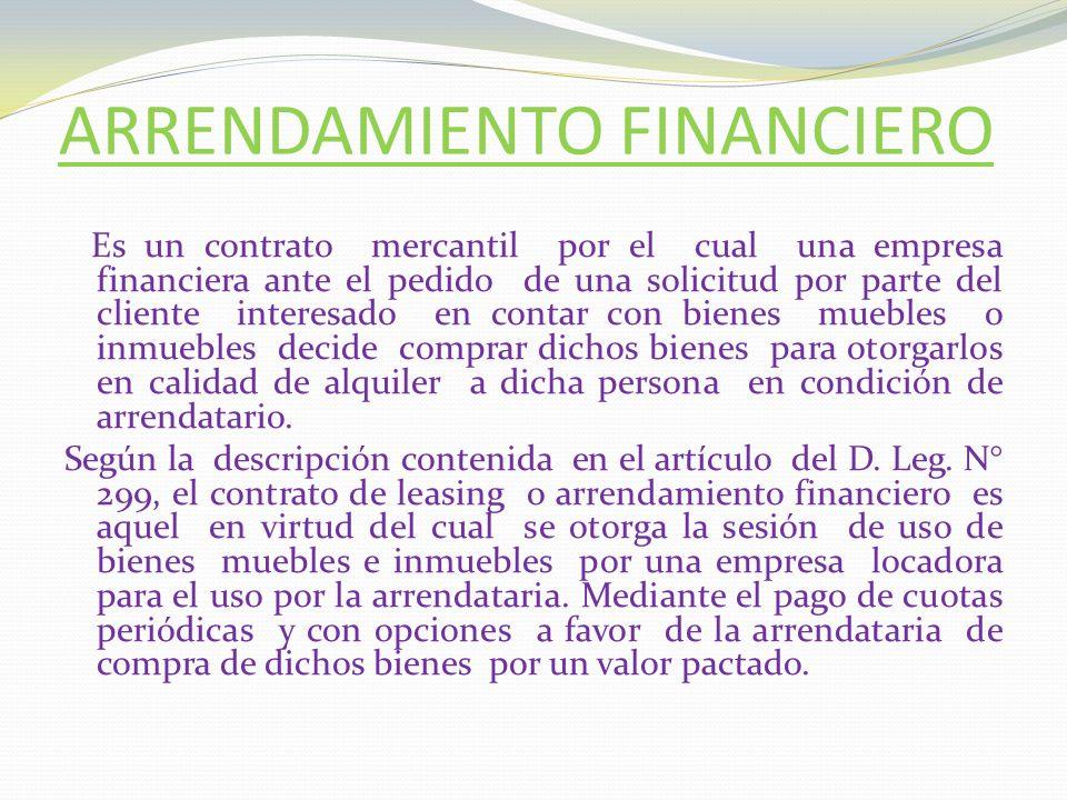 ARRENDAMIENTO FINANCIERO Es un contrato mercantil por el cual una empresa financiera ante el pedido de una solicitud por parte del cliente interesado