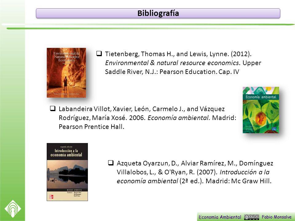 Bibliografía Tietenberg, Thomas H., and Lewis, Lynne. (2012). Environmental & natural resource economics. Upper Saddle River, N.J.: Pearson Education.