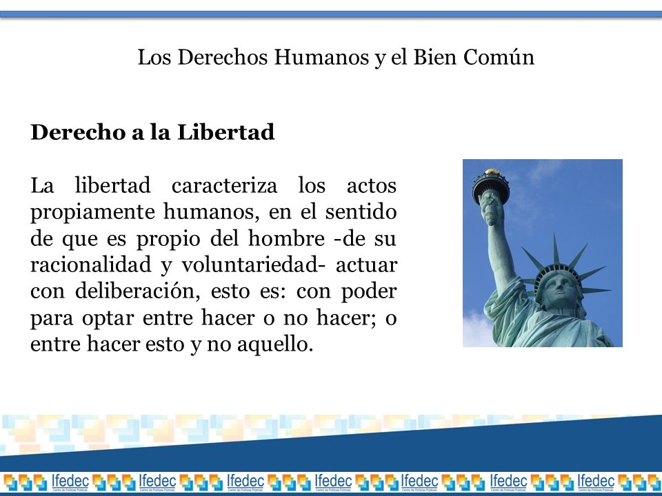 Los Derechos Humanos y el Bien Común Derecho a la Libertad La libertad caracteriza los actos propiamente humanos, en el sentido de que es propio del hombre -de su racionalidad y voluntariedad- actuar con deliberación, esto es: con poder para optar entre hacer o no hacer; o entre hacer esto y no aquello.