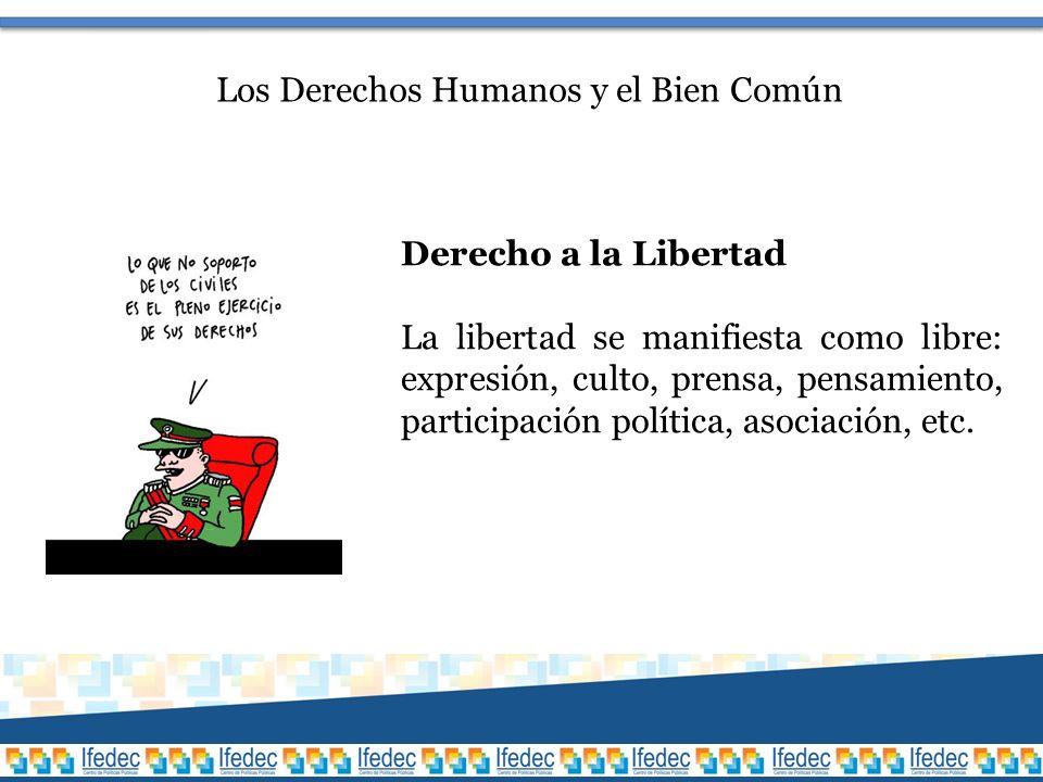 Los Derechos Humanos y el Bien Común Derecho a la Libertad La libertad se manifiesta como libre: expresión, culto, prensa, pensamiento, participación política, asociación, etc.