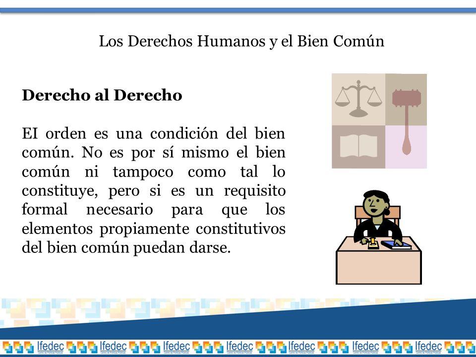 Los Derechos Humanos y el Bien Común Derecho al Derecho EI orden es una condición del bien común.
