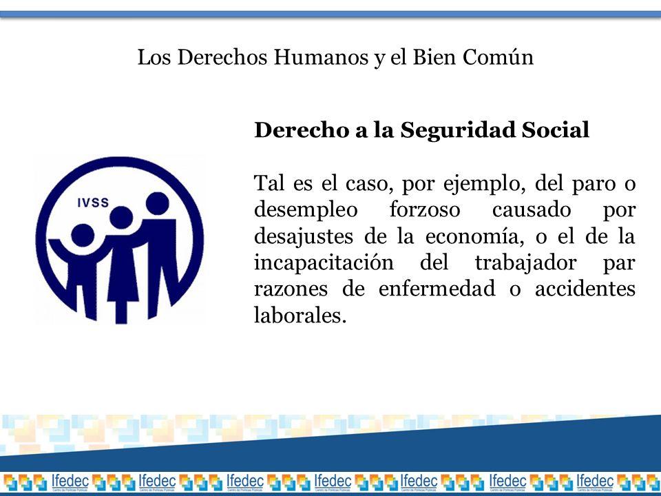 Los Derechos Humanos y el Bien Común Derecho a la Seguridad Social Tal es el caso, por ejemplo, del paro o desempleo forzoso causado por desajustes de la economía, o el de la incapacitación del trabajador par razones de enfermedad o accidentes laborales.