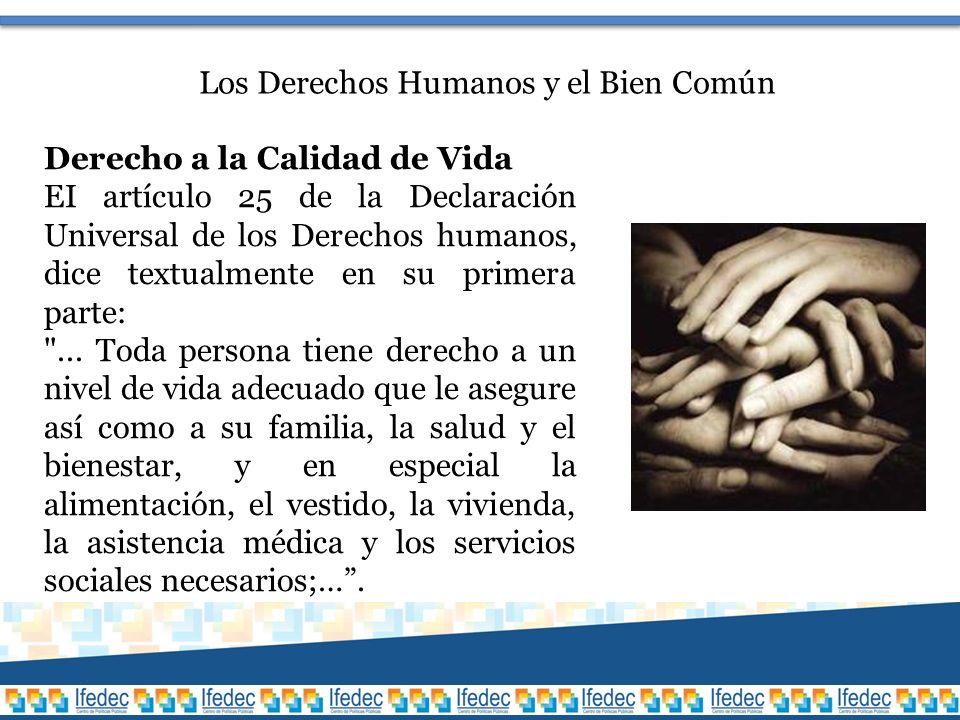 Los Derechos Humanos y el Bien Común Derecho a la Calidad de Vida EI artículo 25 de la Declaración Universal de los Derechos humanos, dice textualmente en su primera parte: ...