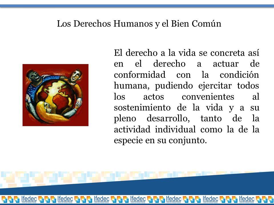 Los Derechos Humanos y el Bien Común El derecho a la vida se concreta así en el derecho a actuar de conformidad con la condición humana, pudiendo ejercitar todos los actos convenientes al sostenimiento de la vida y a su pleno desarrollo, tanto de la actividad individual como la de la especie en su conjunto.