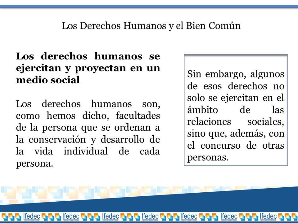 Los Derechos Humanos y el Bien Común Los derechos humanos se ejercitan y proyectan en un medio social Los derechos humanos son, como hemos dicho, facultades de la persona que se ordenan a la conservación y desarrollo de la vida individual de cada persona.