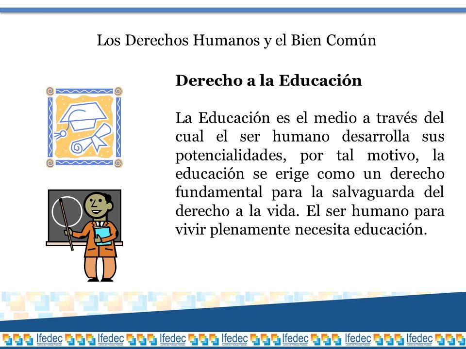 Los Derechos Humanos y el Bien Común Derecho a la Educación La Educación es el medio a través del cual el ser humano desarrolla sus potencialidades, por tal motivo, la educación se erige como un derecho fundamental para la salvaguarda del derecho a la vida.