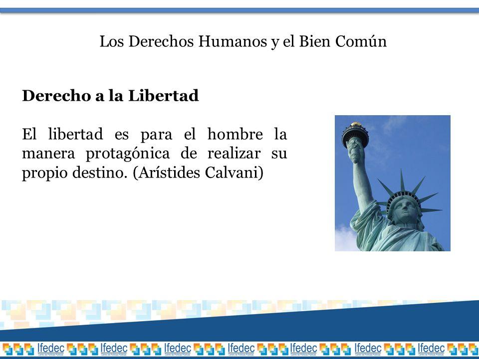 Los Derechos Humanos y el Bien Común Derecho a la Libertad El libertad es para el hombre la manera protagónica de realizar su propio destino.