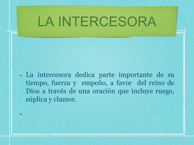 LA INTERCESORA La intercesora dedica parte importante de su tiempo, fuerza y empeño, a favor del reino de Dios a través de una oración que incluye ruego, súplica y clamor.