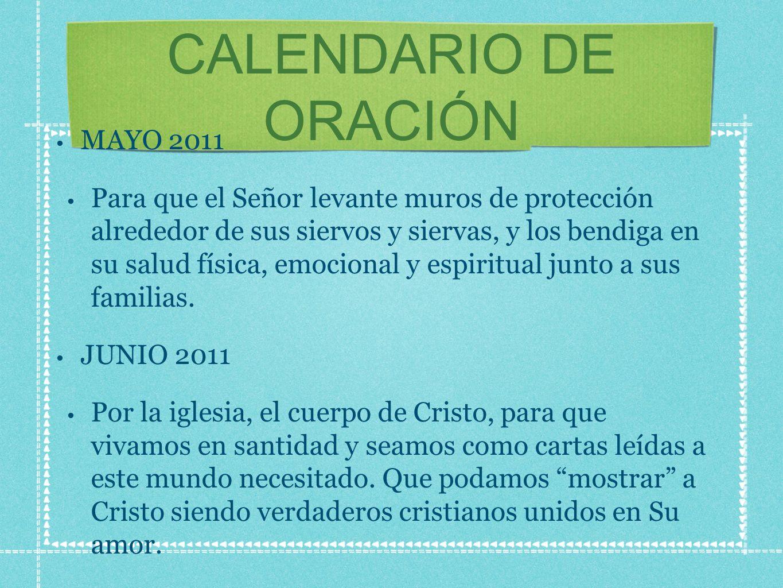 CALENDARIO DE ORACIÓN MAYO 2011 Para que el Señor levante muros de protección alrededor de sus siervos y siervas, y los bendiga en su salud física, emocional y espiritual junto a sus familias.