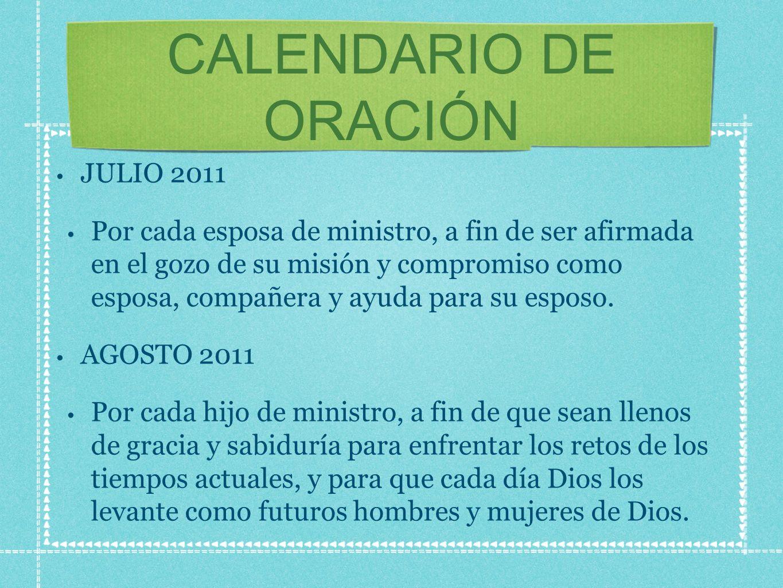 CALENDARIO DE ORACIÓN JULIO 2011 Por cada esposa de ministro, a fin de ser afirmada en el gozo de su misión y compromiso como esposa, compañera y ayuda para su esposo.