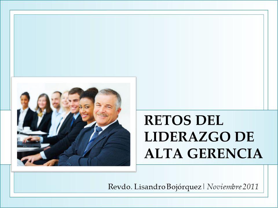 RETOS DEL LIDERAZGO DE ALTA GERENCIA Revdo. Lisandro Bojórquez| Noviembre 2011