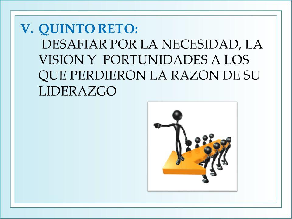 V.QUINTO RETO: DESAFIAR POR LA NECESIDAD, LA VISION Y PORTUNIDADES A LOS QUE PERDIERON LA RAZON DE SU LIDERAZGO