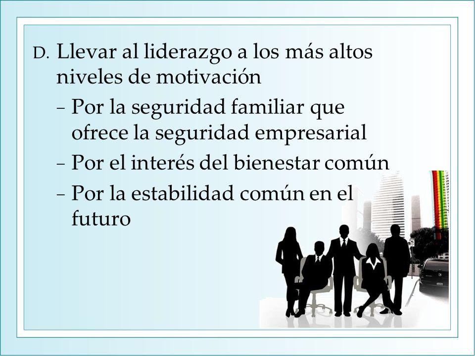 D. Llevar al liderazgo a los más altos niveles de motivación Por la seguridad familiar que ofrece la seguridad empresarial Por el interés del bienesta