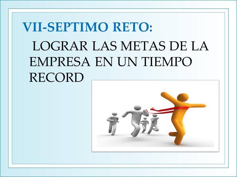 VII-SEPTIMO RETO: LOGRAR LAS METAS DE LA EMPRESA EN UN TIEMPO RECORD