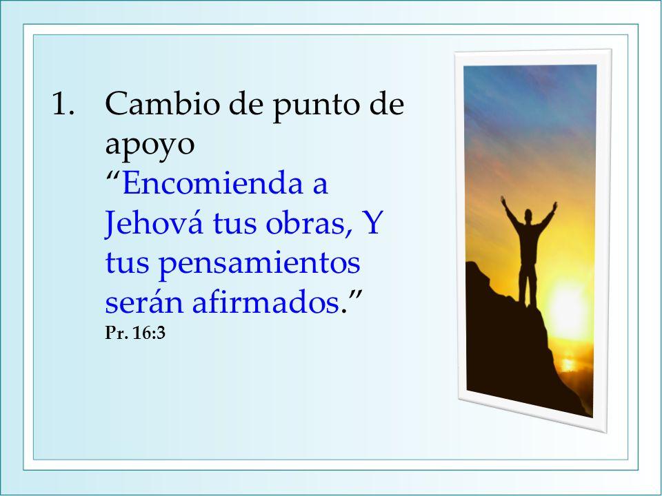 1.Cambio de punto de apoyoEncomienda a Jehová tus obras, Y tus pensamientos serán afirmados.