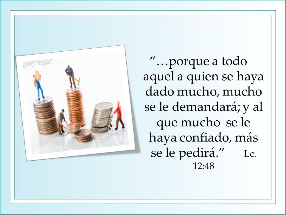 …porque a todo aquel a quien se haya dado mucho, mucho se le demandará; y al que mucho se le haya confiado, más se le pedirá.