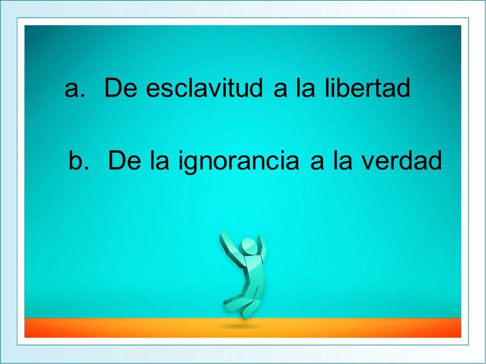 a.De esclavitud a la libertad b.De la ignorancia a la verdad