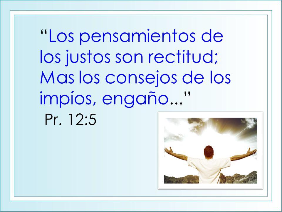Los pensamientos de los justos son rectitud; Mas los consejos de los impíos, engaño... Pr. 12:5