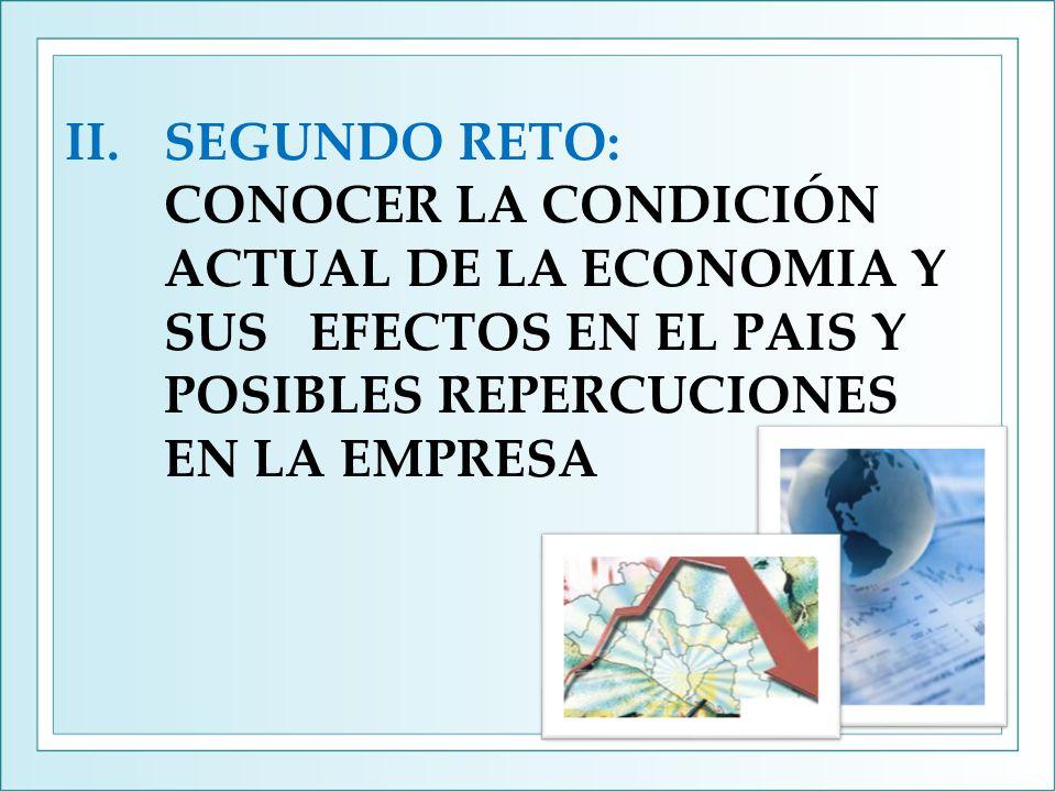 II.SEGUNDO RETO: CONOCER LA CONDICIÓN ACTUAL DE LA ECONOMIA Y SUS EFECTOS EN EL PAIS Y POSIBLES REPERCUCIONES EN LA EMPRESA