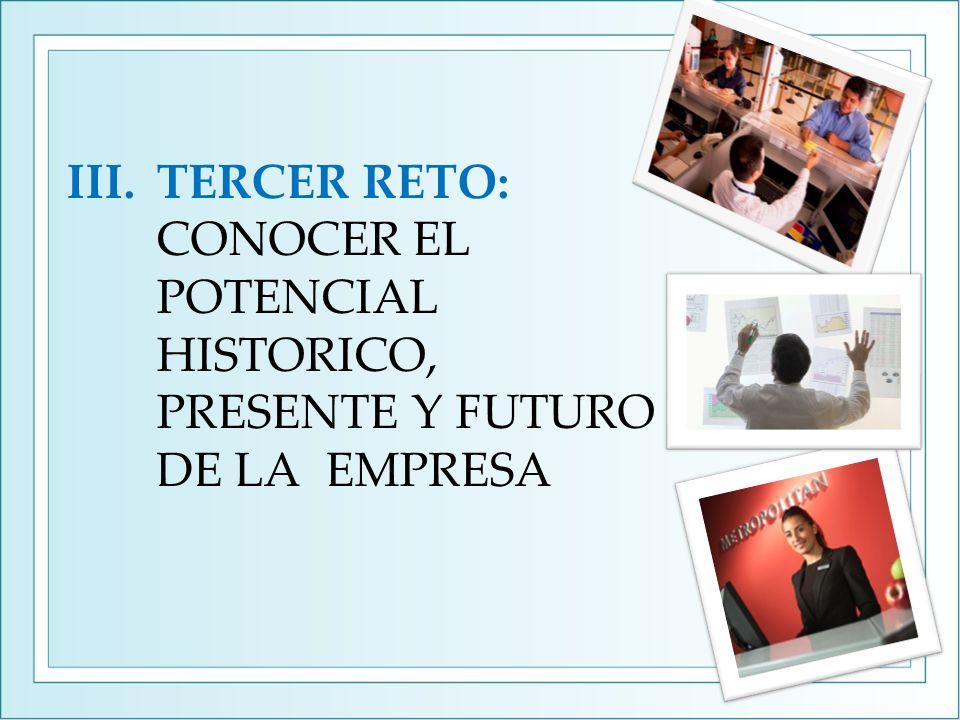 III.TERCER RETO: CONOCER EL POTENCIAL HISTORICO, PRESENTE Y FUTURO DE LA EMPRESA