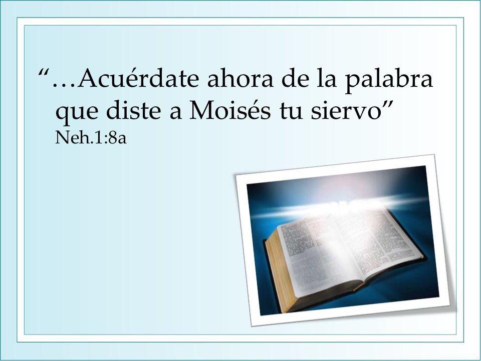 …Acuérdate ahora de la palabra que diste a Moisés tu siervo Neh.1:8a