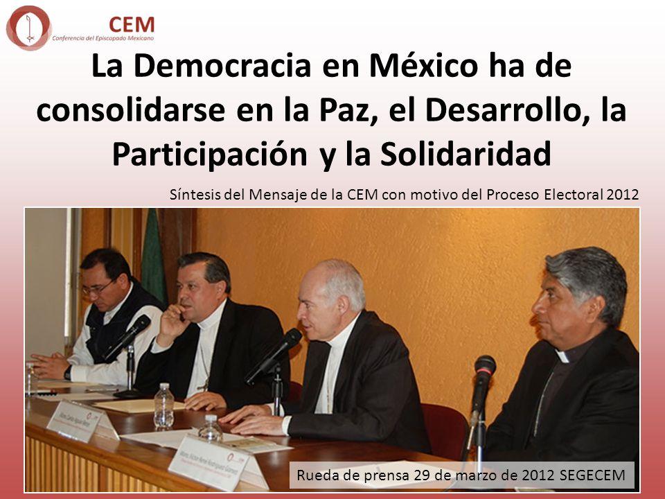 La Democracia en México ha de consolidarse en la Paz, el Desarrollo, la Participación y la Solidaridad Síntesis del Mensaje de la CEM con motivo del Proceso Electoral 2012 Rueda de prensa 29 de marzo de 2012 SEGECEM