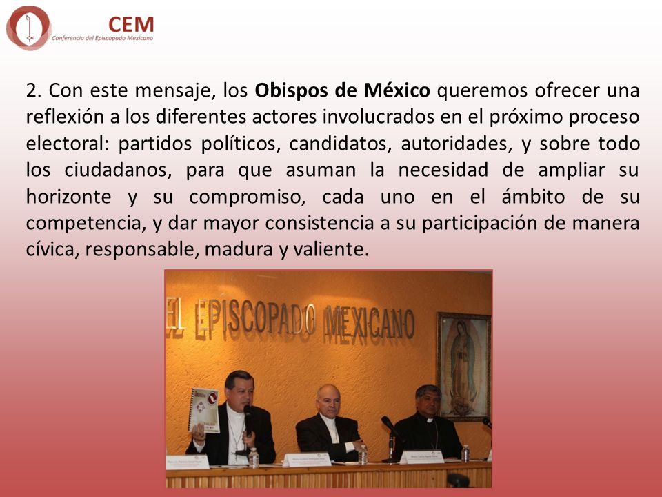 2. Con este mensaje, los Obispos de México queremos ofrecer una reflexión a los diferentes actores involucrados en el próximo proceso electoral: parti