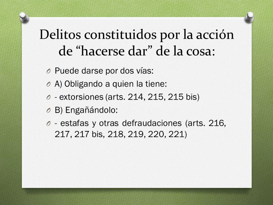 Delitos constituidos por la acción de hacerse dar de la cosa: O Puede darse por dos vías: O A) Obligando a quien la tiene: O - extorsiones (arts.